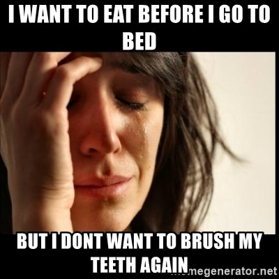 First World Problems - i want to eat before i go to bed but i dont want to brush my teeth again