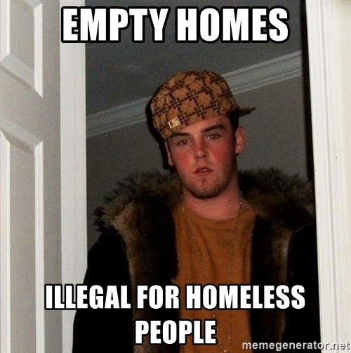 Scumbag Steve - Empty Homes Illegal for homeless people