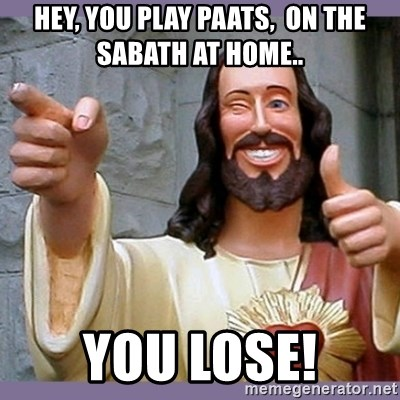 buddy jesus - Hey, you play Paats,  on the sabath at home.. You lose!