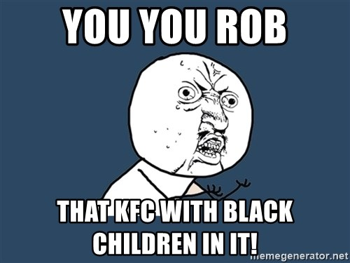 Y U No - You you rob that kfc with black children in it!