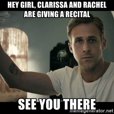 ryan gosling hey girl - Hey girl, Clarissa and rachel Are giving a recital See you there
