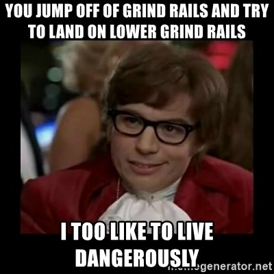 Dangerously Austin Powers - You Jump off of grind raIls And try to land on lower grind rails I too like to live DangerOusly