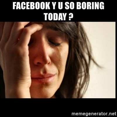 First World Problems - Facebook y u so boring today ?
