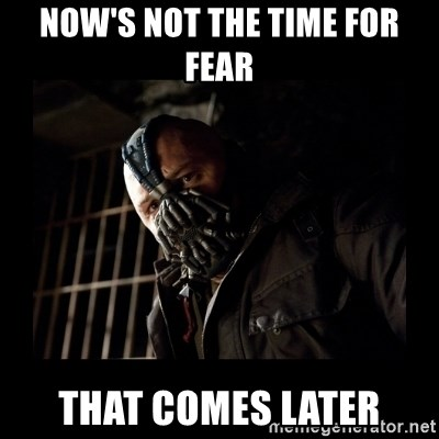 Bane Meme - NOW'S NOT THE TIME FOR FEAR THAT COMES LATER