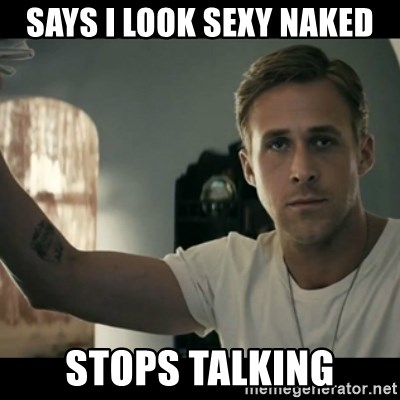 ryan gosling hey girl - Says I look sexy naked Stops talking
