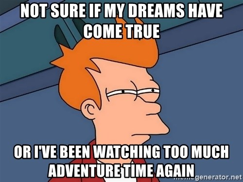 Futurama Fry - Not sure if my dreams have come true Or I've been watching too much adventure time again