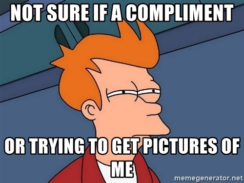 Futurama Fry - Not Sure if a compliment Or trying to get pictures of mE