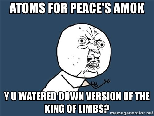 Y U No - Atoms for peace's amok Y u watered down version of The king of limbs?