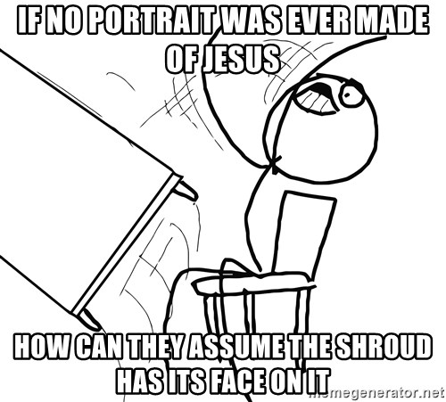 Desk Flip Rage Guy - If no portrait was ever made of jesus how can they assume the shroud has its face on it