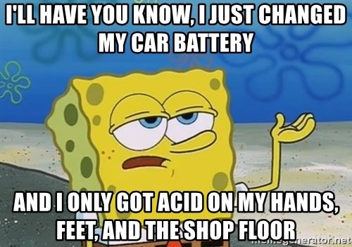 I'll have you know Spongebob - I'll have you know, i just changed my car battery and i only got acid on my hands, feet, and the shop floor
