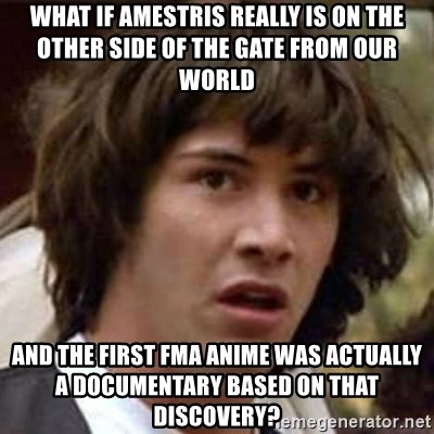 Conspiracy Keanu - WHAT IF AMESTRIS REALLY IS ON THE OTHER SIDE OF THE GATE FROM OUR WORLD AND THE FIRST FMA ANIME WAS ACTUALLY A DOCUMENTARY BASED ON THAT DISCOVERY?