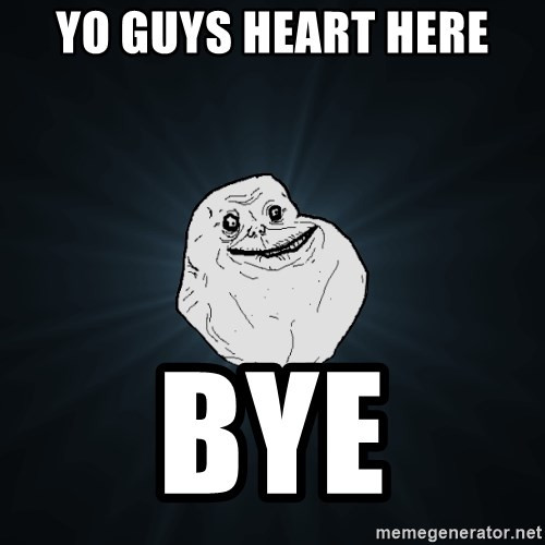 Forever Alone - yo guys heart here bye
