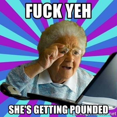 old lady - FUCK YEH SHE'S GETTING POUNDED