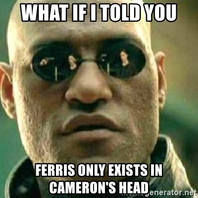 What If I Told You - What If I told you Ferris only exists in Cameron's head