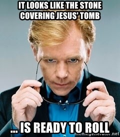 David Caruso CSI - It looks like the stone covering jesus' tomb ... Is ready to roll