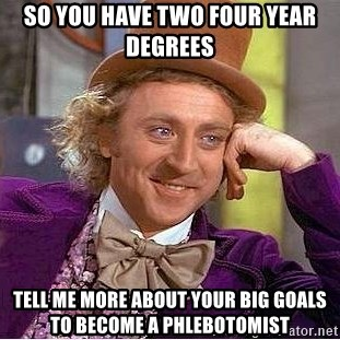 Willy Wonka - So you have two four year degrees tell me more about your big goals to become a phlebotomist