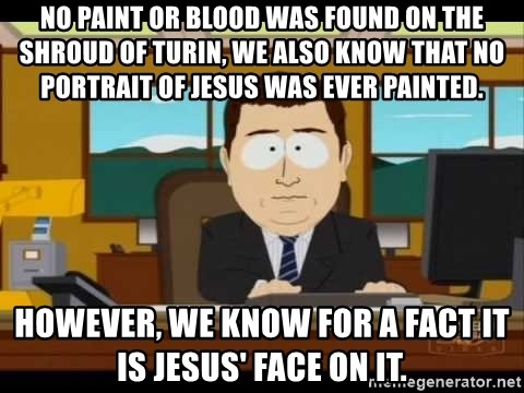 south park aand it's gone - no paint or blood was found on the shroud of turin, we also know that no portrait of jesus was ever painted. however, we know for a fact it is jesus' face on it.