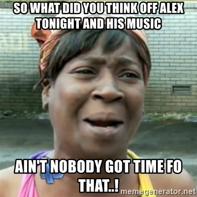 Ain't Nobody got time fo that - so what did you think off alex tonight and his music  ain't Nobody got time fo that..!