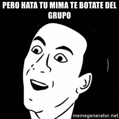 you don't say meme - PERO HATA TU MIMA TE BOTATE DEL GRUPO