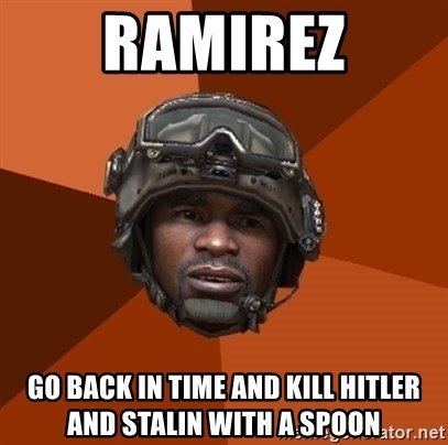 Ramirez do something - RAMIREZ GO BACK IN TIME AND KILL HITLER AND STALIN WITH A SPOON