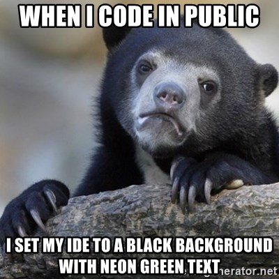 Confession Bear - when i code in public I set my ide to a black background with neon green text