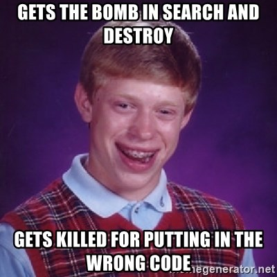 Bad Luck Brian - GETS THE BOMB IN SEARCH AND DESTROY GETS KILLED FOR PUTTING IN THE WRONG CODE