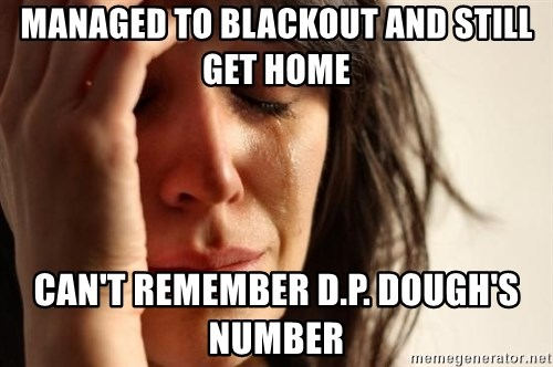 First World Problems - Managed to blackout and still get home can't remember d.p. dough's number