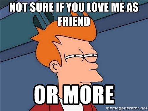 Futurama Fry - not sure if you love me as friend or more