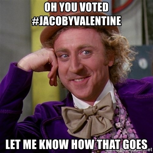Willy Wonka - OH YOU VOTED #JACOBYVALENTINE LET ME KNOW HOW THAT GOES