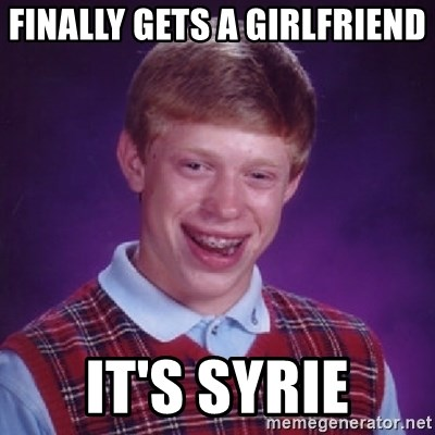 Bad Luck Brian - FINALLY GETS A GIRLFRIEND  IT'S SYRIE