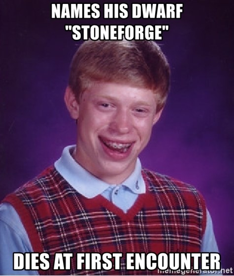 "Bad Luck Brian - names his dwarf ""stoneforge"" dies at first encounter"