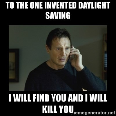 I will find you and kill you - to the one invented daylight saving i will find you and i will kill you