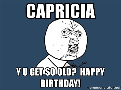 Y U No - Capricia y u get so old?  Happy Birthday!