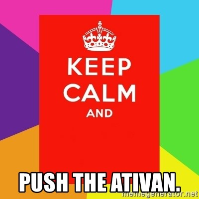 Keep calm and -  push the ativan.