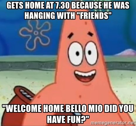 """Happily Oblivious Patrick - GETS HOME AT 7.30 BECAUSE HE WAS HANGING WITH """"FRIENDS"""" """"WELCOME HOME BELLO MIO DID YOU HAVE FUN?"""""""