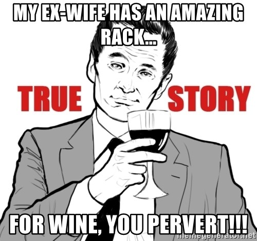 true story - My ex-wife has an amazing rack... For wine, you pervert!!!