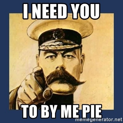 your country needs you - I NEED YOU  TO BY ME PIE