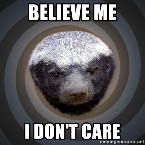 Fearless Honeybadger - believe me i don't care