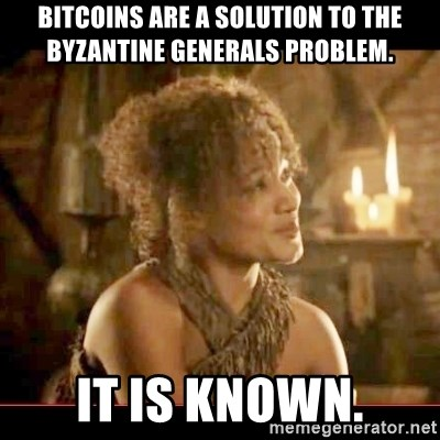 It is known lady - Bitcoins are a solution to the byzantine generals problem. it is known.