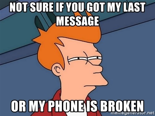 Futurama Fry - not sure if you got my last message  or my phone is broken
