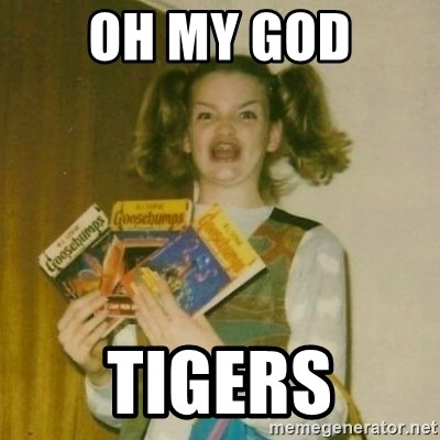 oh mer gerd - Oh my god Tigers