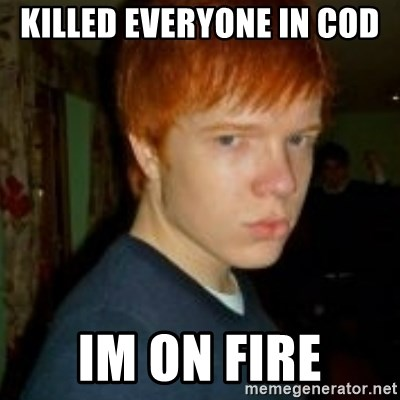 Flame_haired_Poser - KILLED EVERYONE IN COD  IM ON FIRE