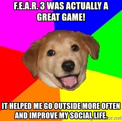 Advice Dog - f.e.a.r. 3 was actually a great game! it helped me go outside more often and improve my social life.