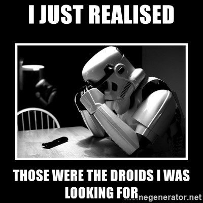 Sad Trooper - i just realised those were the droids i was looking for