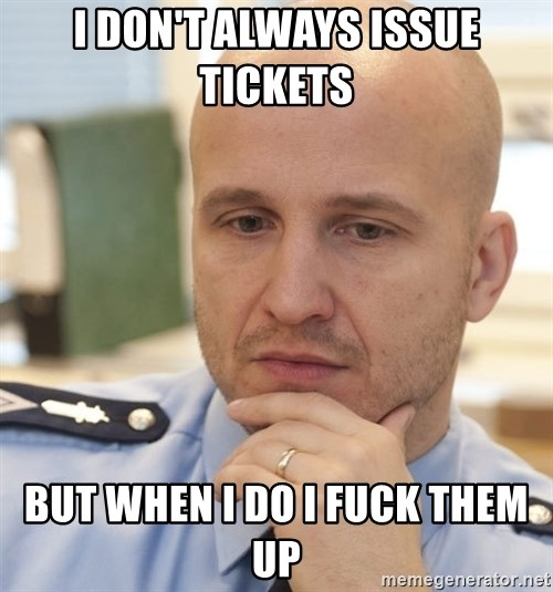 riepottelujuttu - I DON'T ALWAYS ISSUE TICKETS  BUT WHEN I DO I FUCK THEM UP