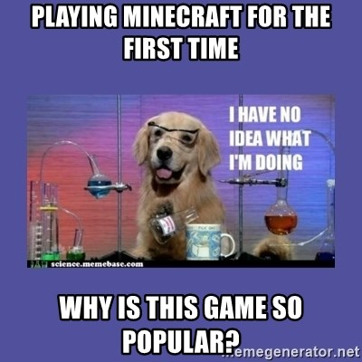 I don't know what i'm doing! dog - Playing MineCRAFt for the first time Why is this game so popular?