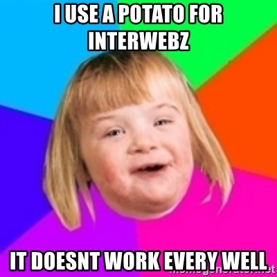 I can count to potato - i use a potato for interwebz it doesnt work every well