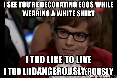 I too like to live dangerously - I see you're decorating eggs while wearing a white shIrt I Too like To live Dangerously