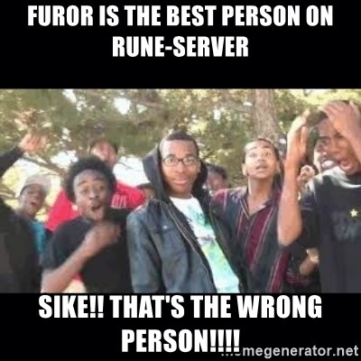 SIKED - furor is the best person on rune-server sike!! that's the wrong person!!!!