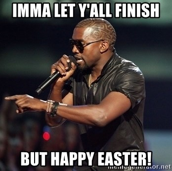 Kanye - imma let y'all finish but happy easter!